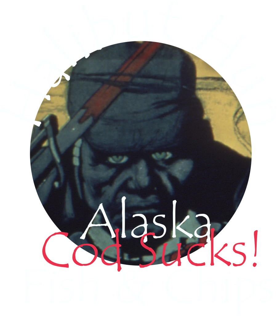 Halibut Hun says Cod Sucks Alaska Halibut Fish and Chips Rule