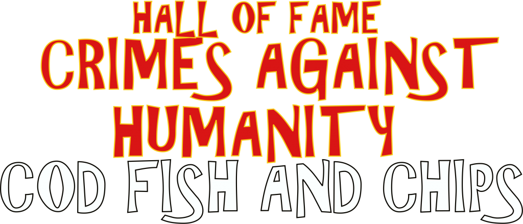 Hall of Fame Crimes Against Humanity Cod Fish and Chips