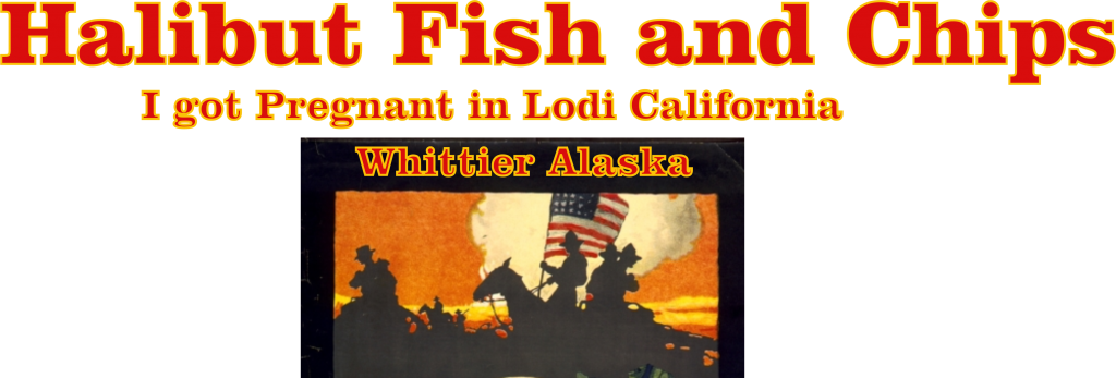 I got Pregnant in Lodi California Halibut Fish and Chips Whittier Alaska
