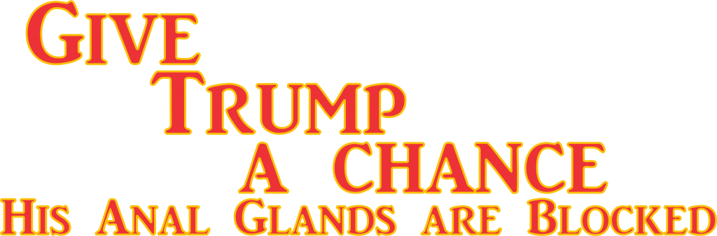 give trump a chance his anal glands are blocked